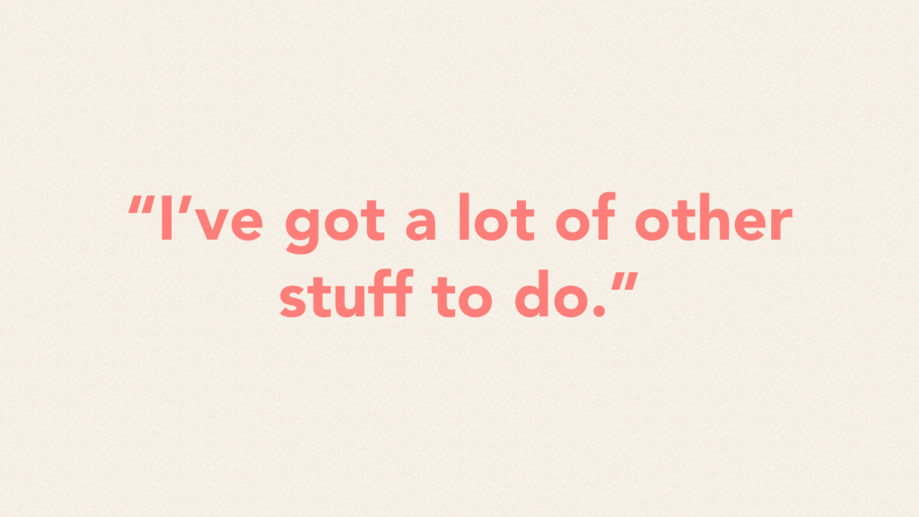 """""""I've got a lot of other stuff to do."""""""