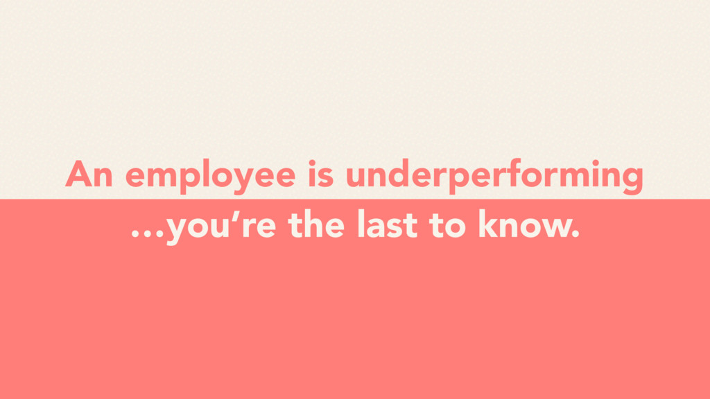 An employee is underperforming …you're the last...