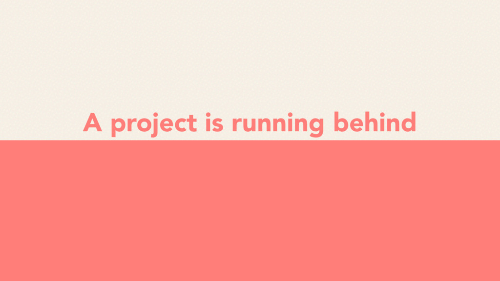A project is running behind