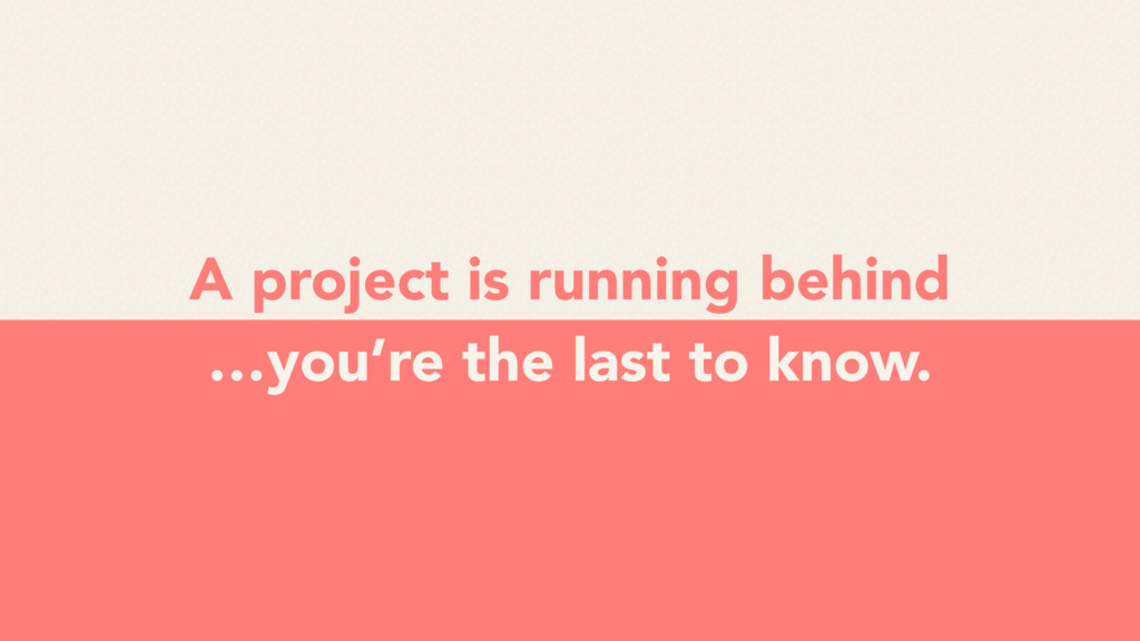 A project is running behind …you're the last to...