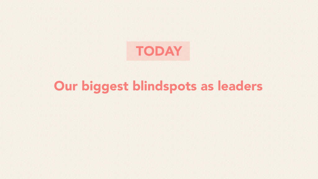 Our biggest blindspots as leaders TODAY