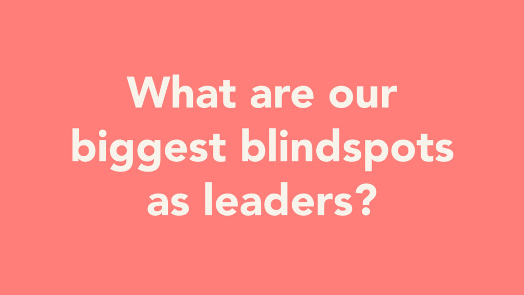 What are our biggest blindspots as leaders?