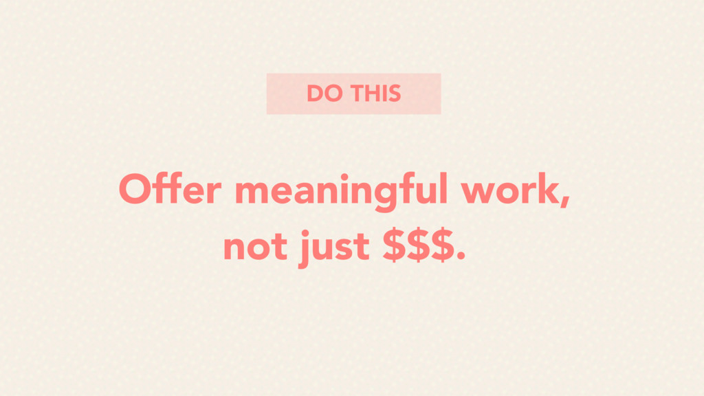 Offer meaningful work, not just $$$. DO THIS