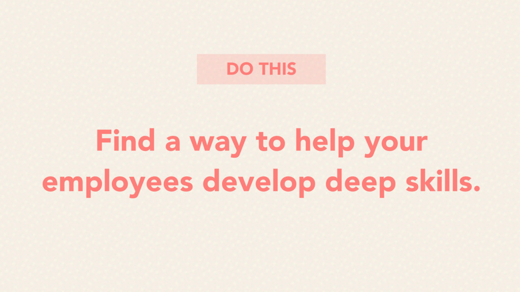 Find a way to help your employees develop deep ...