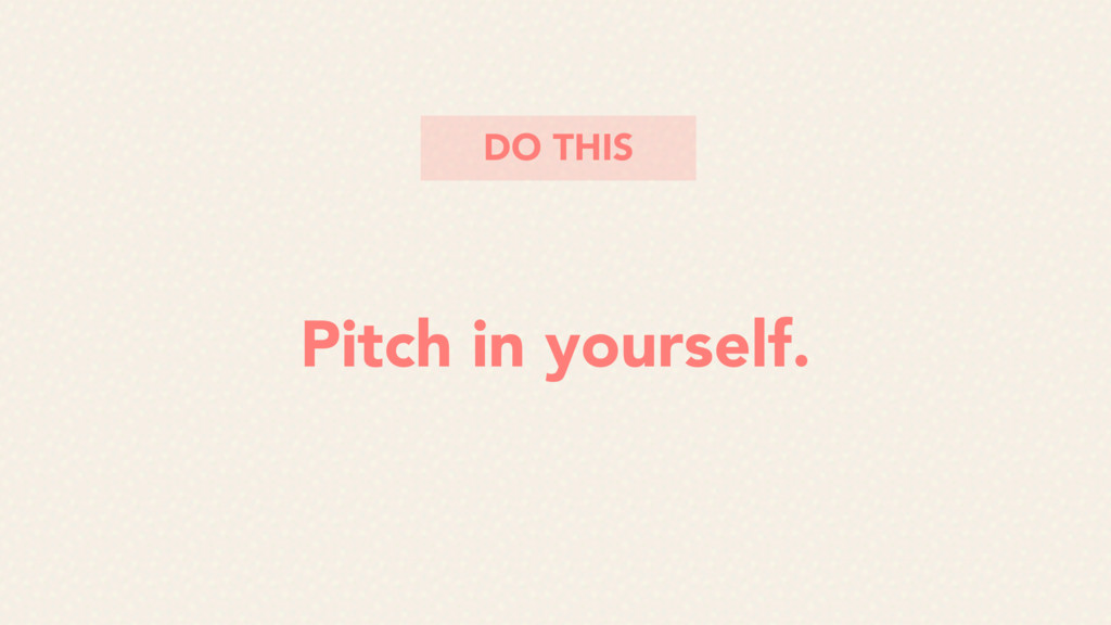 Pitch in yourself. DO THIS