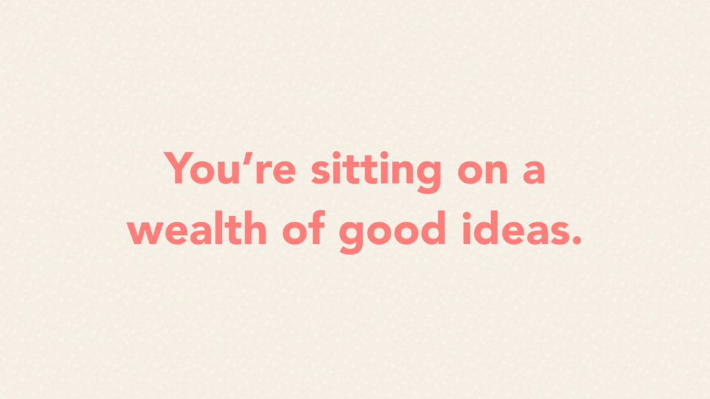 You're sitting on a wealth of good ideas.