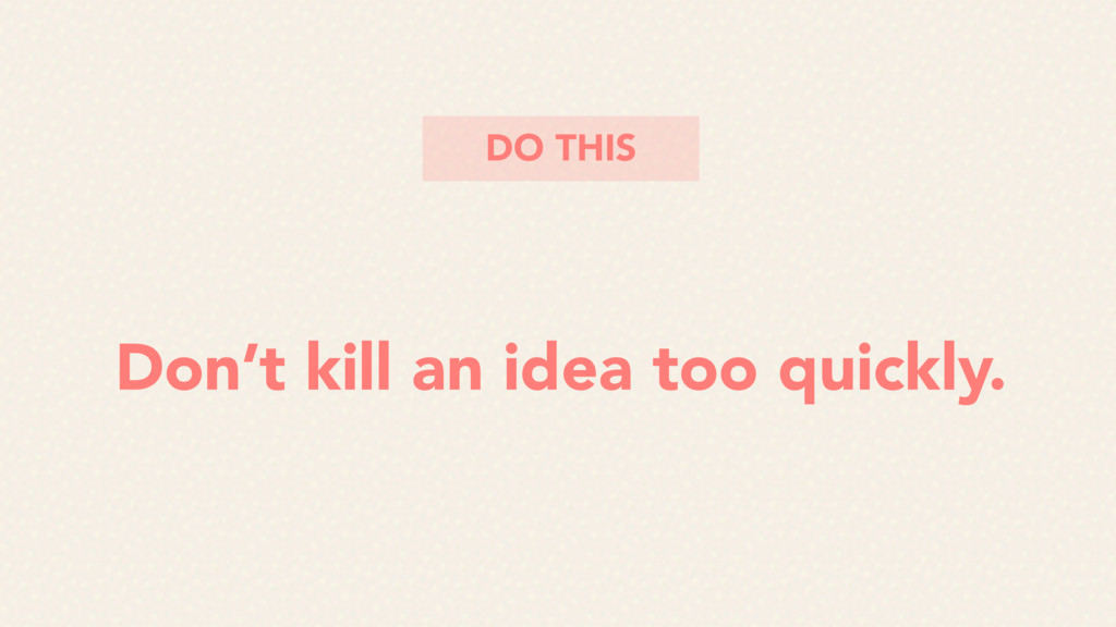 Don't kill an idea too quickly. DO THIS