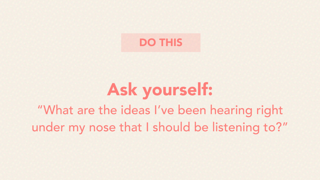 """Ask yourself: """"What are the ideas I've been hea..."""