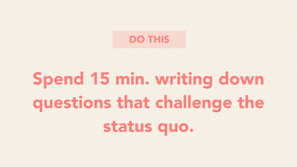 Spend 15 min. writing down questions that chall...