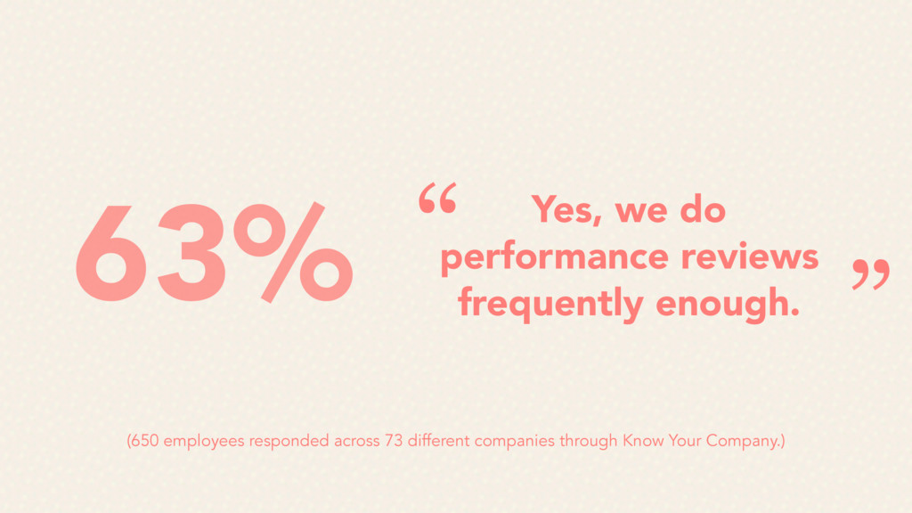 Yes, we do performance reviews frequently enoug...