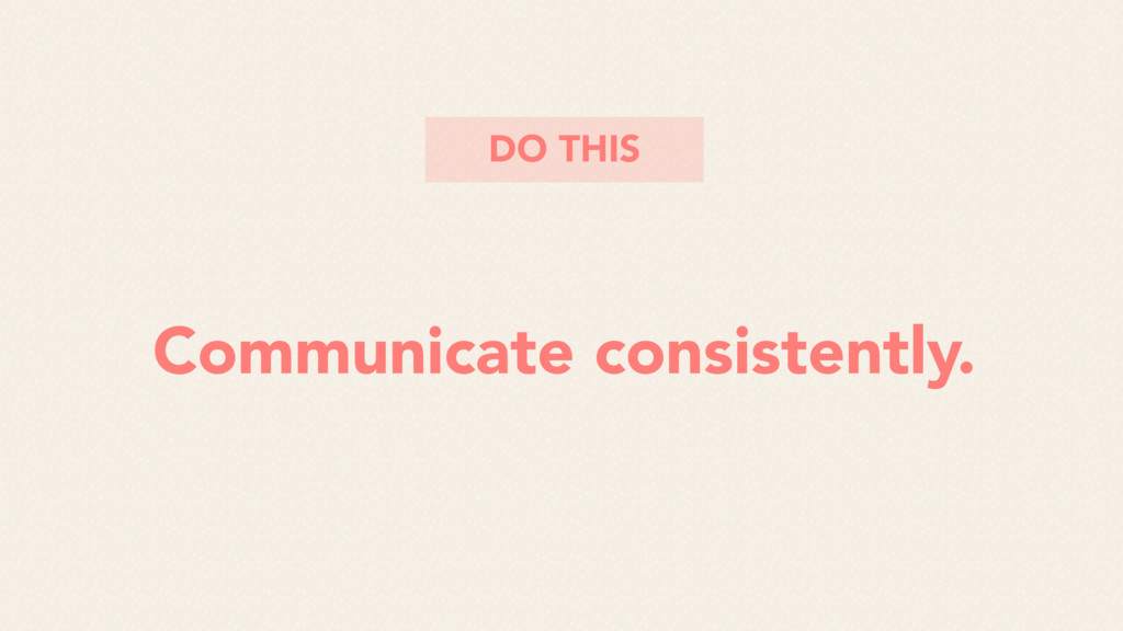 Communicate consistently. DO THIS
