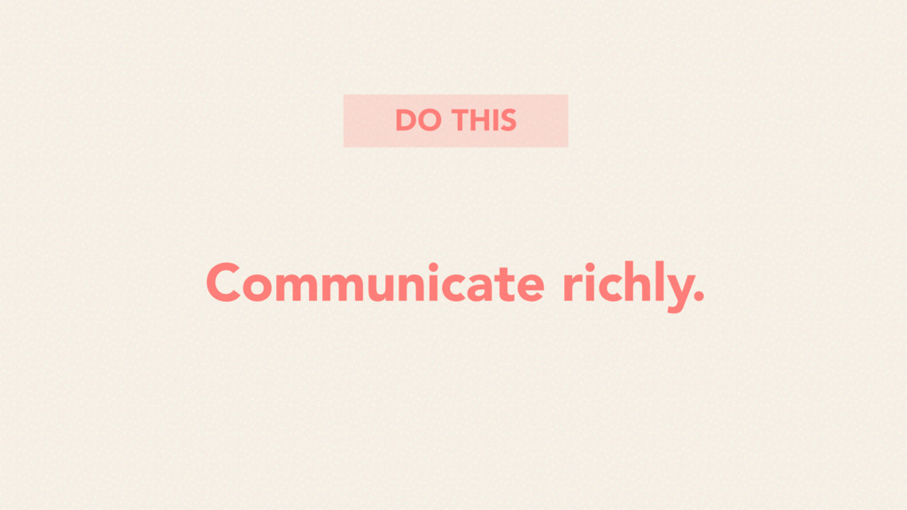 Communicate richly. DO THIS