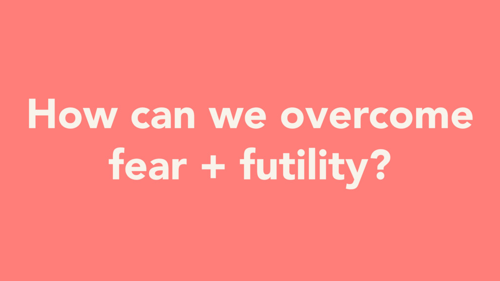 How can we overcome fear + futility?