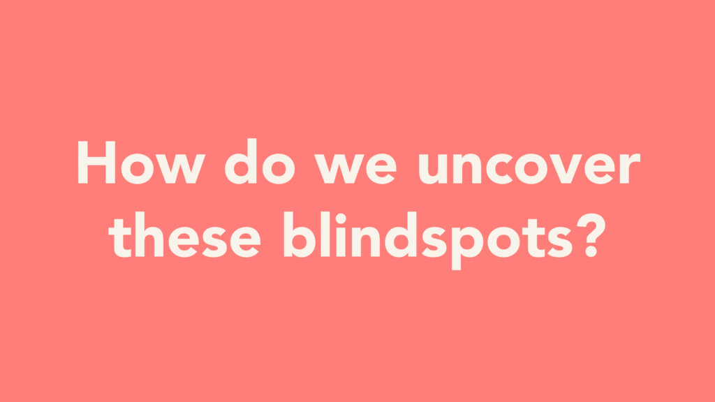 How do we uncover these blindspots?