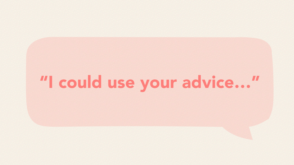"""""""I could use your advice…"""""""