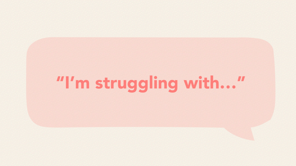 """""""I'm struggling with…"""""""