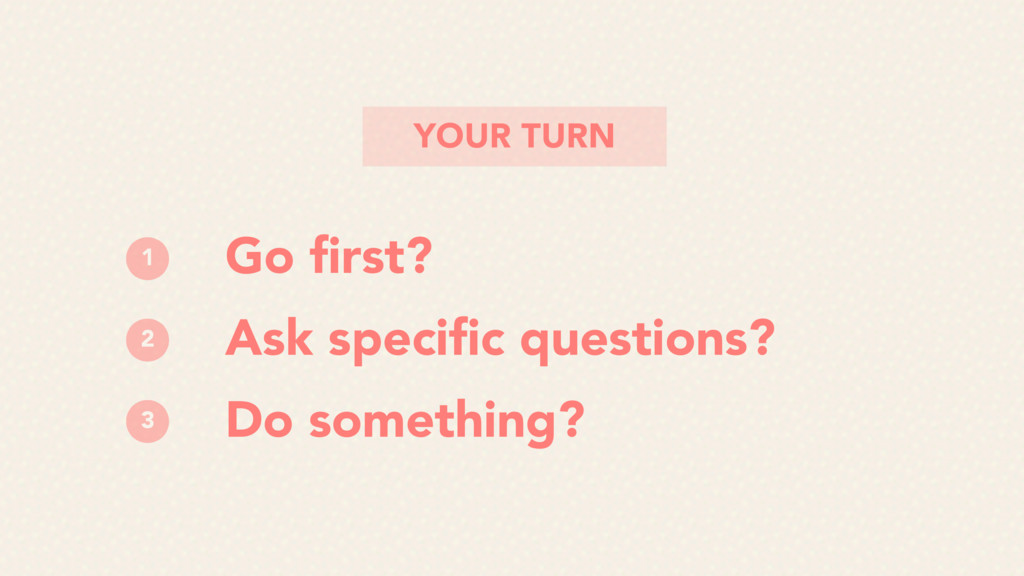 YOUR TURN Go first? Ask specific questions? Do so...