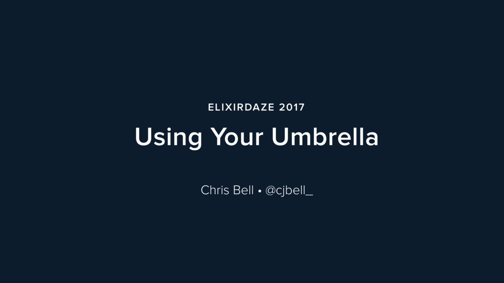 ELIXIRDAZE 2017 Using Your Umbrella Chris Bell ...