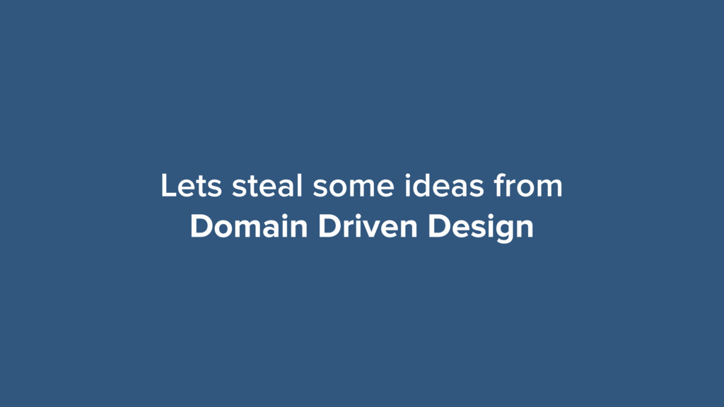 Lets steal some ideas from Domain Driven Design