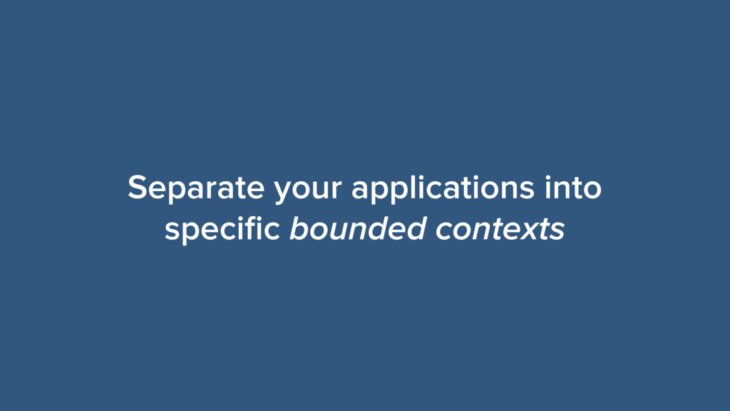 Separate your applications into specific bounded...