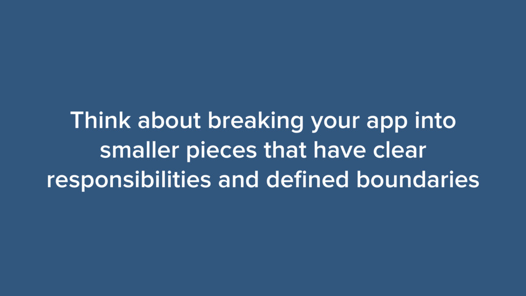 Think about breaking your app into smaller piec...