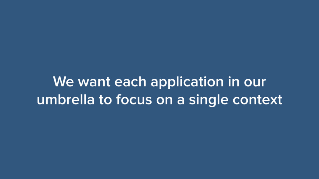 We want each application in our umbrella to foc...
