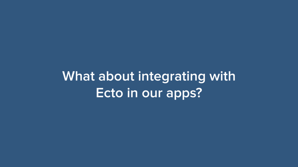 What about integrating with Ecto in our apps?