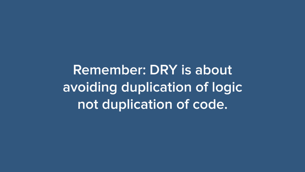 Remember: DRY is about avoiding duplication of ...