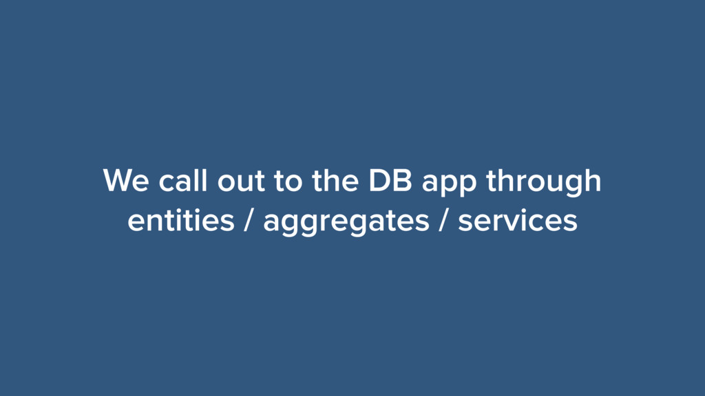 We call out to the DB app through entities / ag...