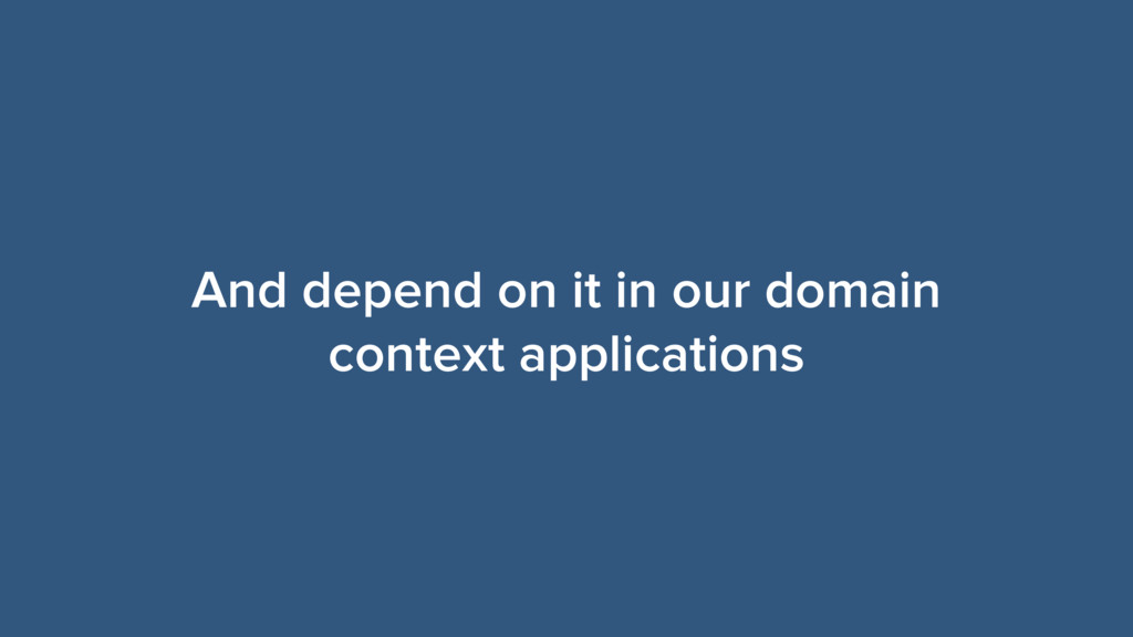 And depend on it in our domain context applicat...