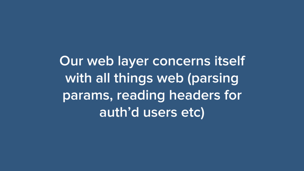 Our web layer concerns itself with all things w...