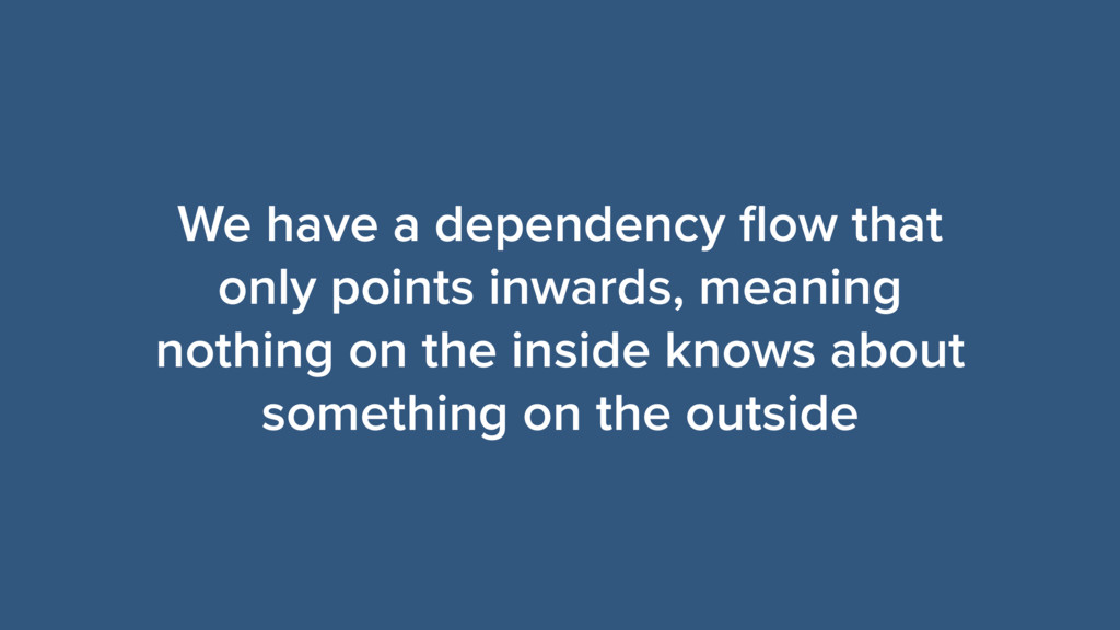 We have a dependency flow that only points inwar...
