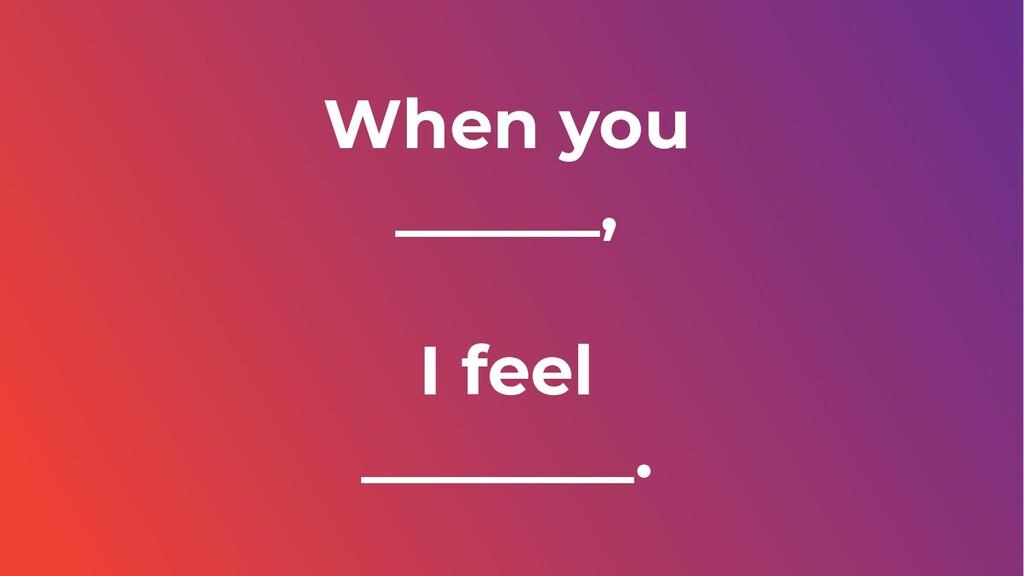 When you ______, I feel ________.