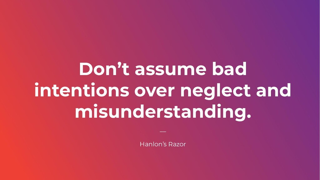 Don't assume bad intentions over neglect and mi...