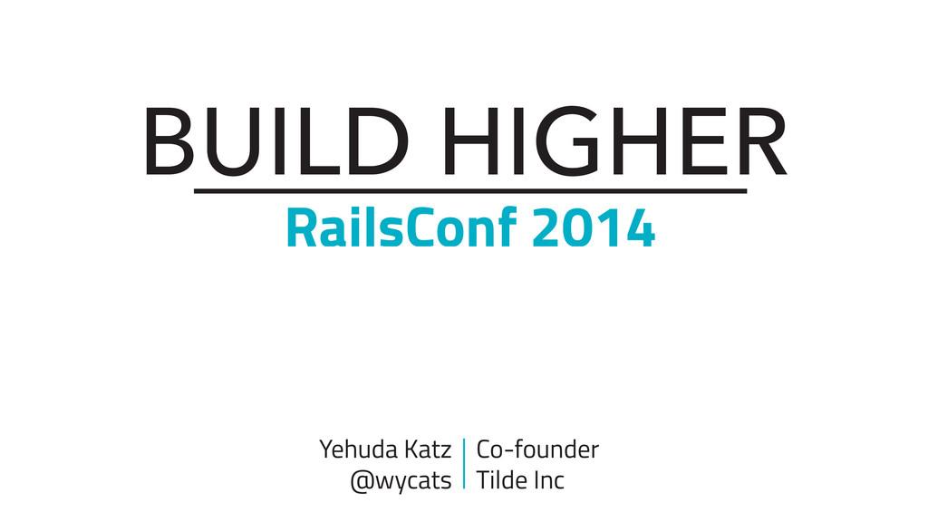 BUILD HIGHER RailsConf 2014 Yehuda Katz @wycats...