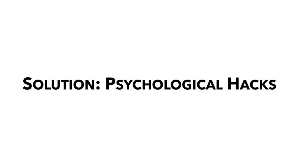 SOLUTION: PSYCHOLOGICAL HACKS