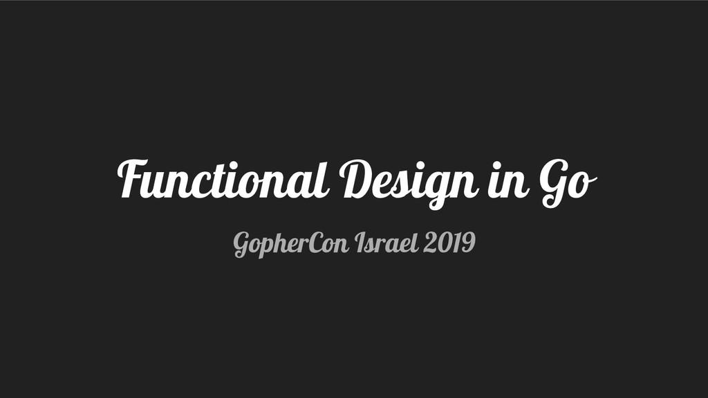 Functional Design in Go GopherCon Israel 2019