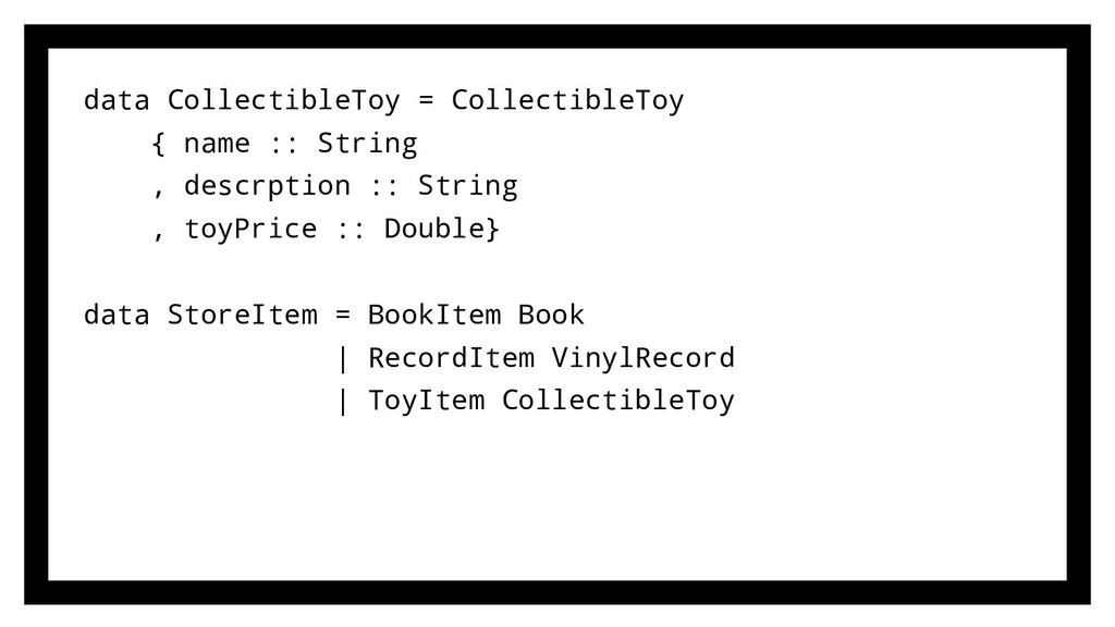 data CollectibleToy = CollectibleToy { name :: ...