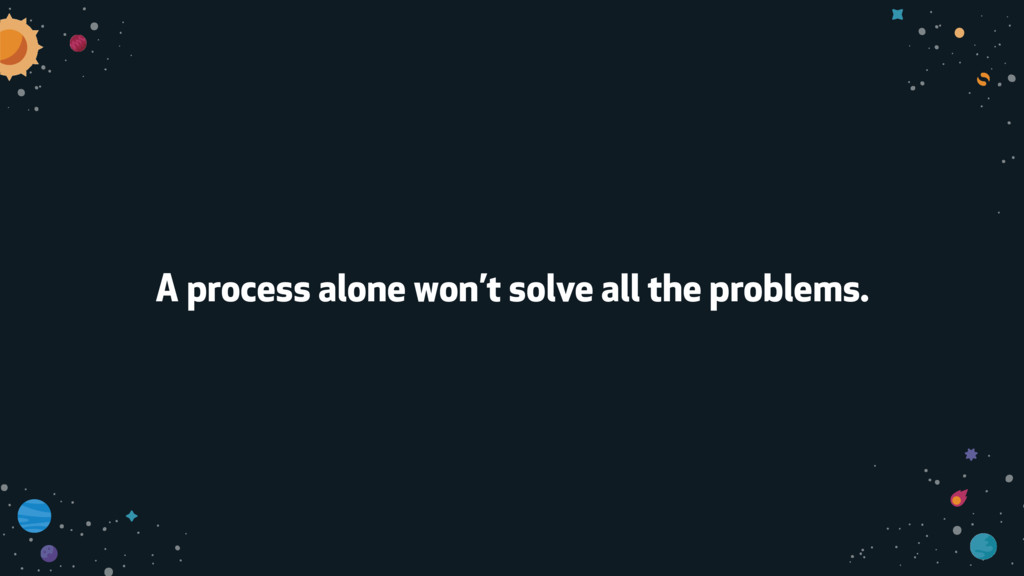 A process alone won't solve all the problems.