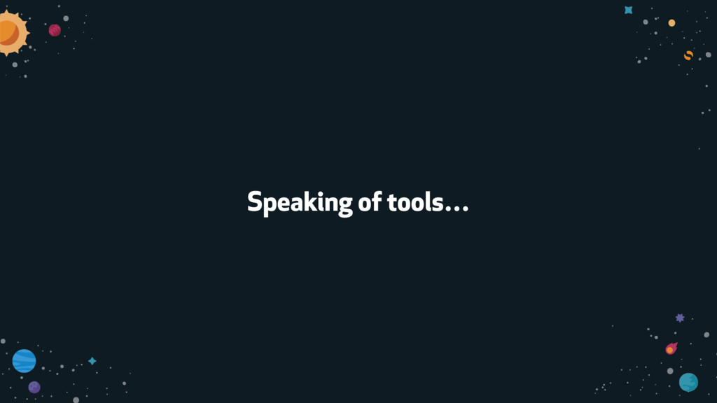Speaking of tools…