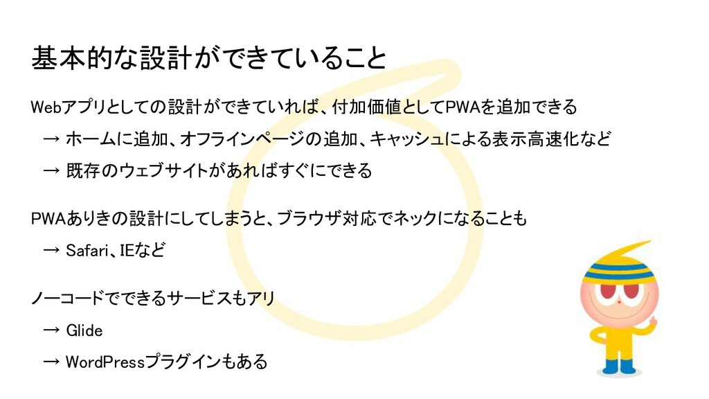基本的な設計ができていること Webアプリとしての設計ができていれば、付加価値としてPWAを...