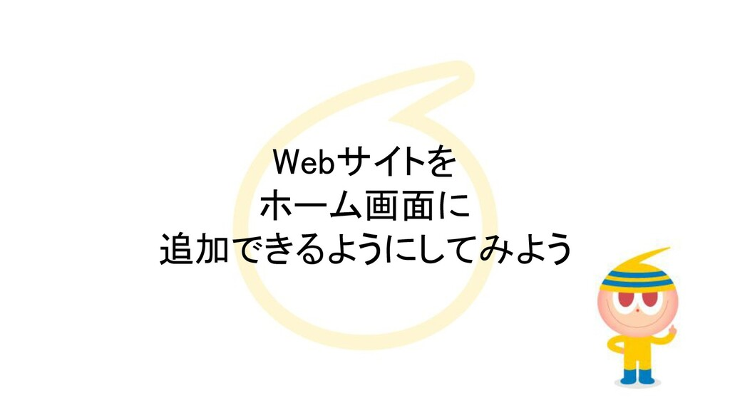 Webサイトを ホーム画面に 追加できるようにしてみよう