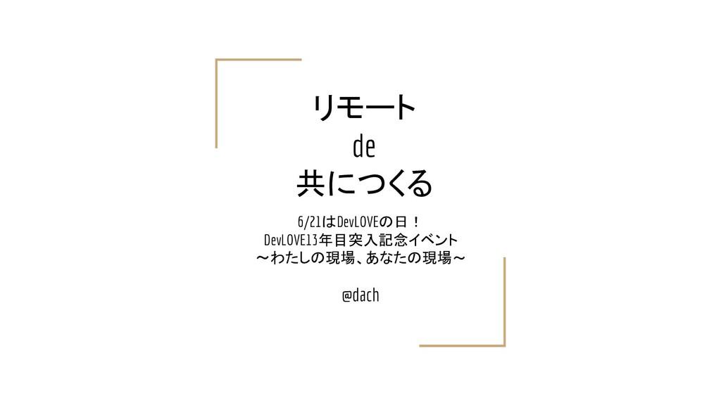 リモート de 共につくる 6/21はDevLOVEの日! DevLOVE13年目突入記念イベ...