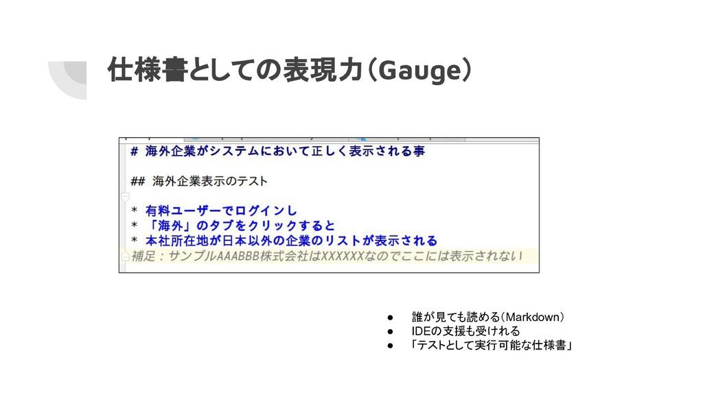 仕様書としての表現力(Gauge) ● 誰が見ても読める(Markdown) ● IDEの支援...