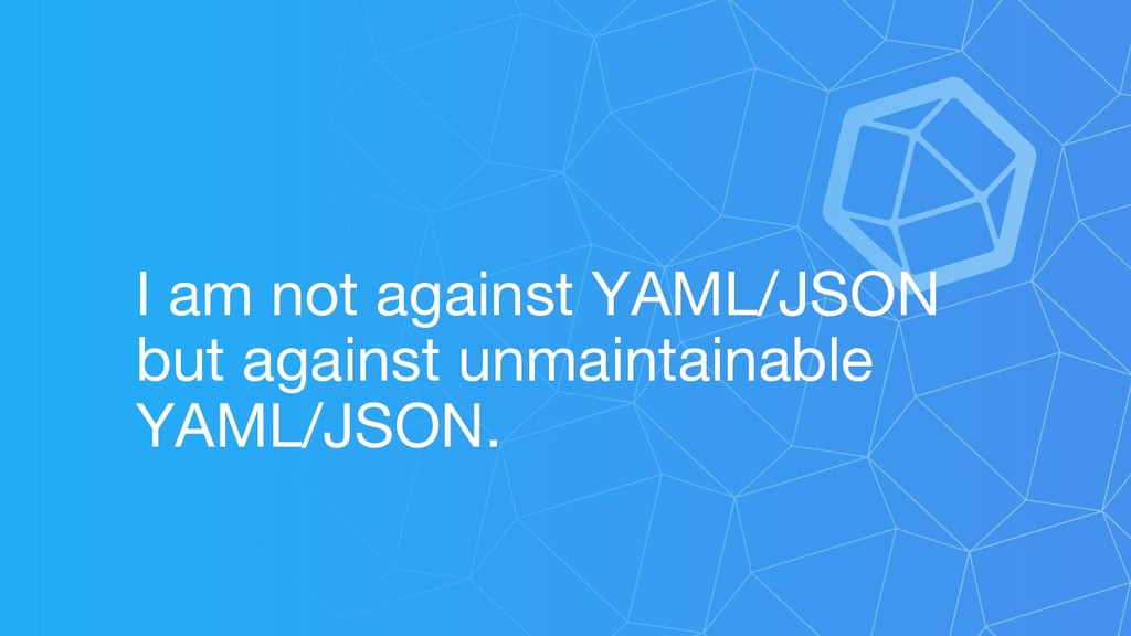 I am not against YAML/JSON but against unmainta...
