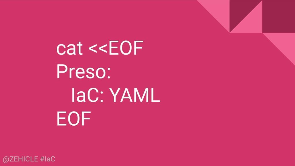 @ZEHICLE #IaC cat <<EOF Preso: IaC: YAML EOF