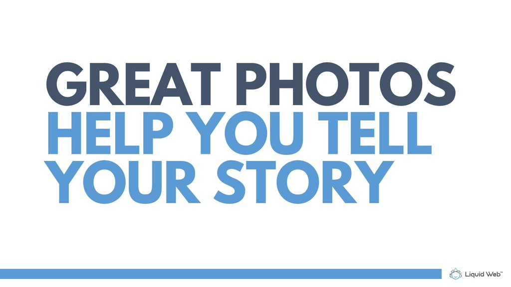GREAT PHOTOS HELP YOU TELL YOUR STORY