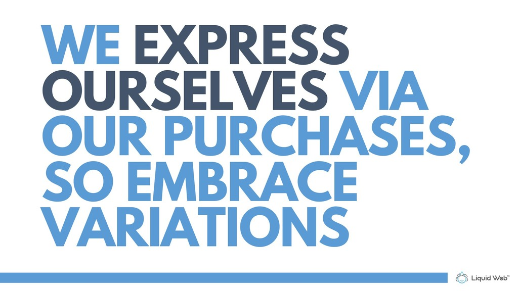 WE EXPRESS OURSELVES VIA OUR PURCHASES, SO EMBR...