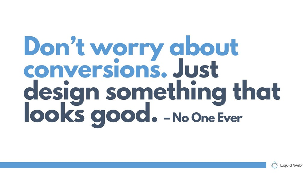 Don't worry about conversions. Just design some...