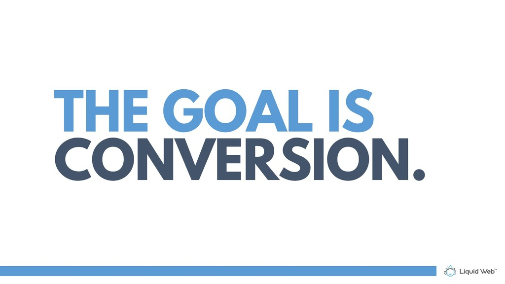 THE GOAL IS CONVERSION.